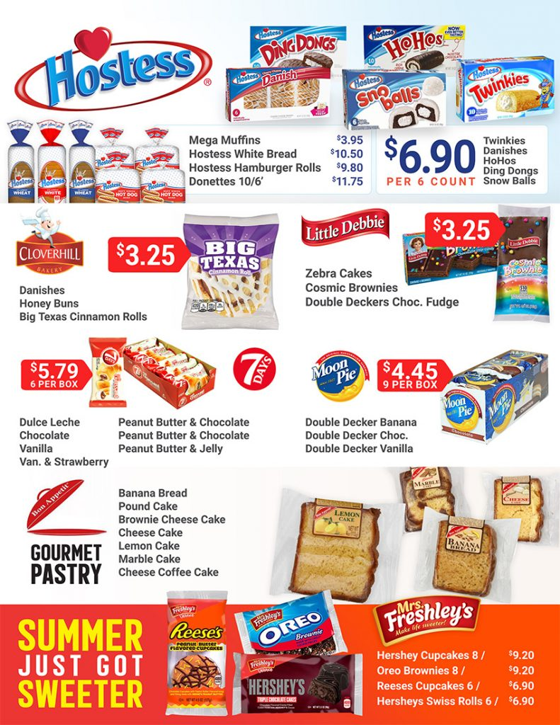 HOSTESS Mega Muffins $3.95 Hostess White Bread $10.50 hostess Hamburger Rolls $9.80 Donettes 10/6' $11.75 $6.90 per 6 count for twinkies, danishes, hohos, ding dongs, snow balls CLOVERHILL Danishes, honey buns, and Big Texas Cinnamon Rolls $3.25 Little Debbie Zebra Cakes, Cosmic Brownies, Double Decker Choc. Fudge $3.25 7Days 5.79 Per Box Moon Pie $4.45 per 9 Pack Bon Appette Gourmet Pastry Now in stock SUMMER JUST GOT SWEETER with Mrs. Freshley's cupcakes. Hershey Cupcakes = $9.20 Oreo Brownies $9.20 Reese's Cupcakes $6.90 Hershey's Swiss rolls $6.90
